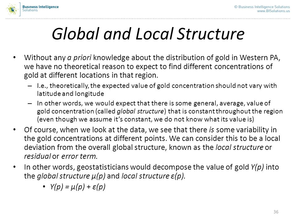 36 Global and Local Structure Without any a priori knowledge about the distribution of gold in Western PA, we have no theoretical reason to expect to