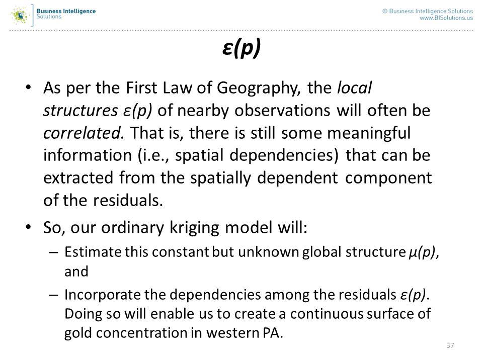37 ε(p) As per the First Law of Geography, the local structures ε(p) of nearby observations will often be correlated. That is, there is still some mea