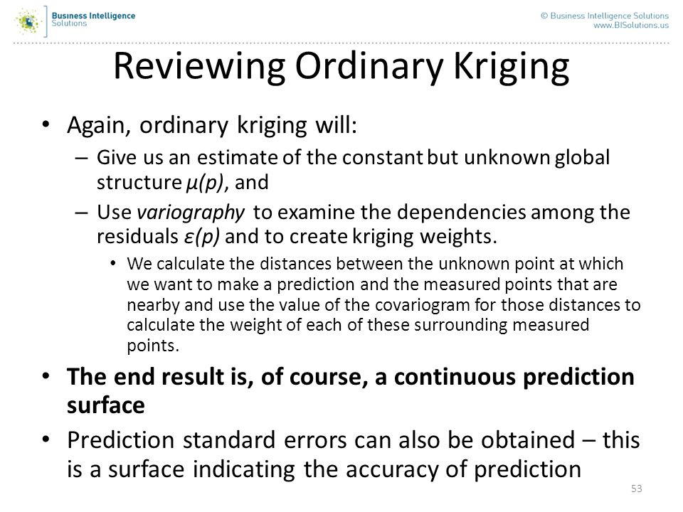 53 Reviewing Ordinary Kriging Again, ordinary kriging will: – Give us an estimate of the constant but unknown global structure μ(p), and – Use variogr