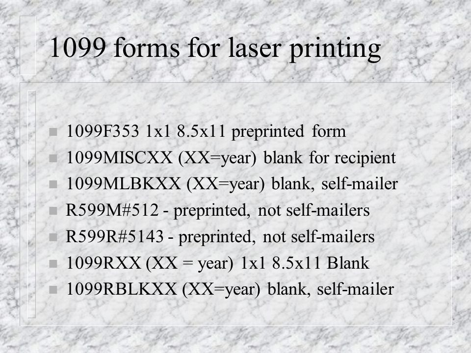 1099 forms for laser printing n 1099F353 1x1 8.5x11 preprinted form n 1099MISCXX (XX=year) blank for recipient n 1099MLBKXX (XX=year) blank, self-mail