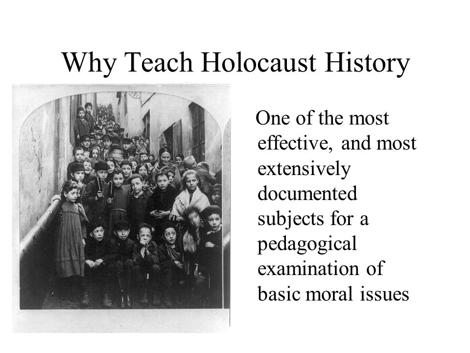 Why Teach Holocaust History One of the most effective, and most extensively documented subjects for a pedagogical examination of basic moral issues