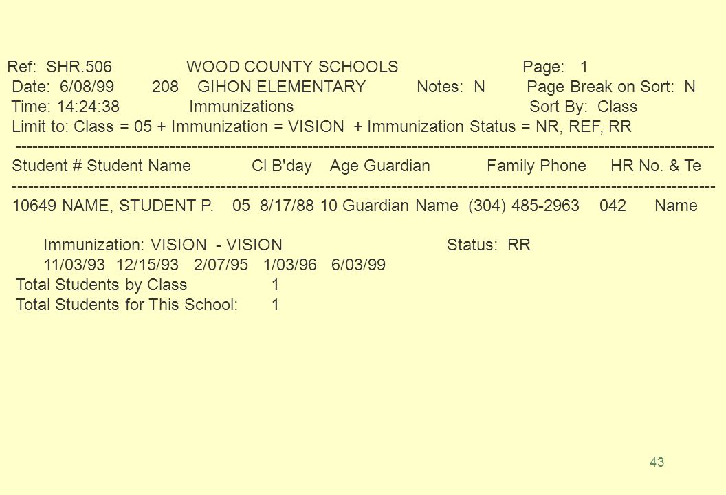 42 6/07/99 FY 99 WOOD COUNTY SCHOOLS 15:45:46 DER5000241 SMS Print Immunizations Ref: SHR.506P.01 District: 096 School: 208 Include Notes: N (Y/N) Page Break on Sort: N (Y/N) Sort Description Limit to (1) __ Student: or Multiple Students.
