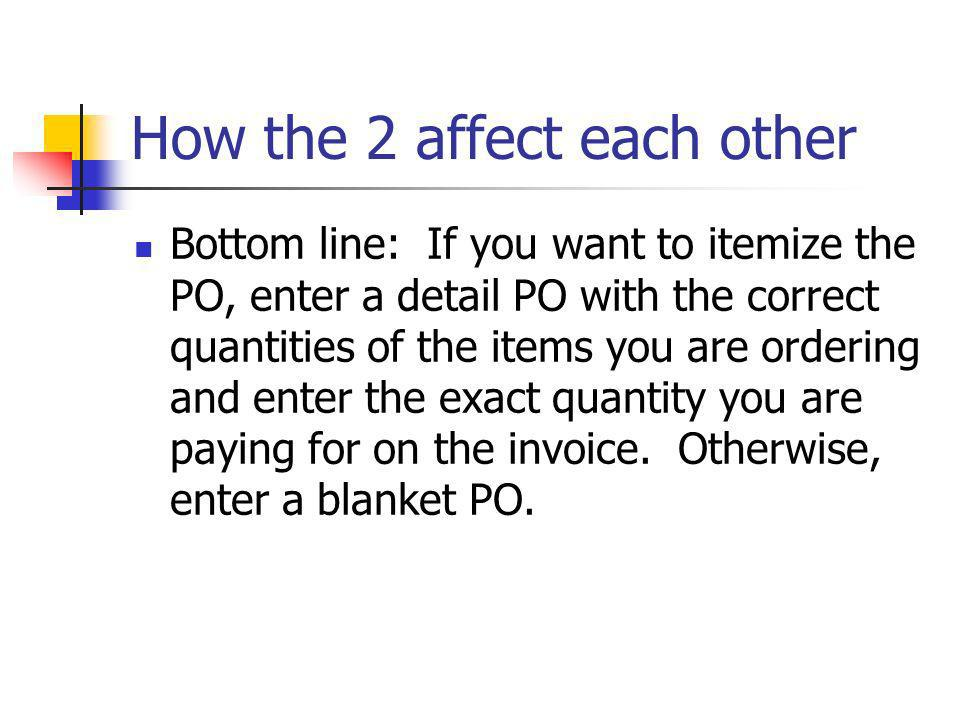 How the 2 affect each other Bottom line: If you want to itemize the PO, enter a detail PO with the correct quantities of the items you are ordering and enter the exact quantity you are paying for on the invoice.