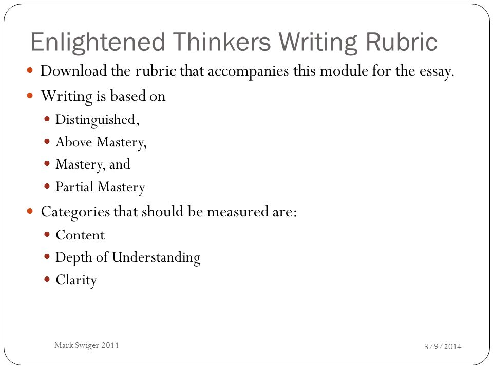 Enlightened Thinkers Writing Rubric 3/9/2014 Mark Swiger 2011 Download the rubric that accompanies this module for the essay. Writing is based on Dist