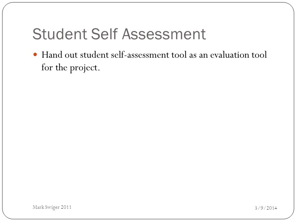 Student Self Assessment 3/9/2014 Mark Swiger 2011 Hand out student self-assessment tool as an evaluation tool for the project.