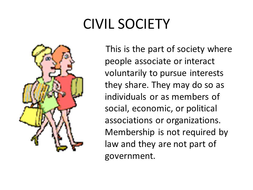 CIVIL SOCIETY This is the part of society where people associate or interact voluntarily to pursue interests they share.