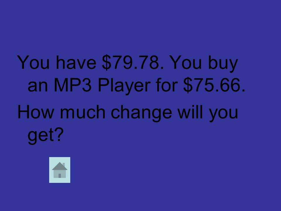 You have $79.78. You buy an MP3 Player for $75.66. How much change will you get?