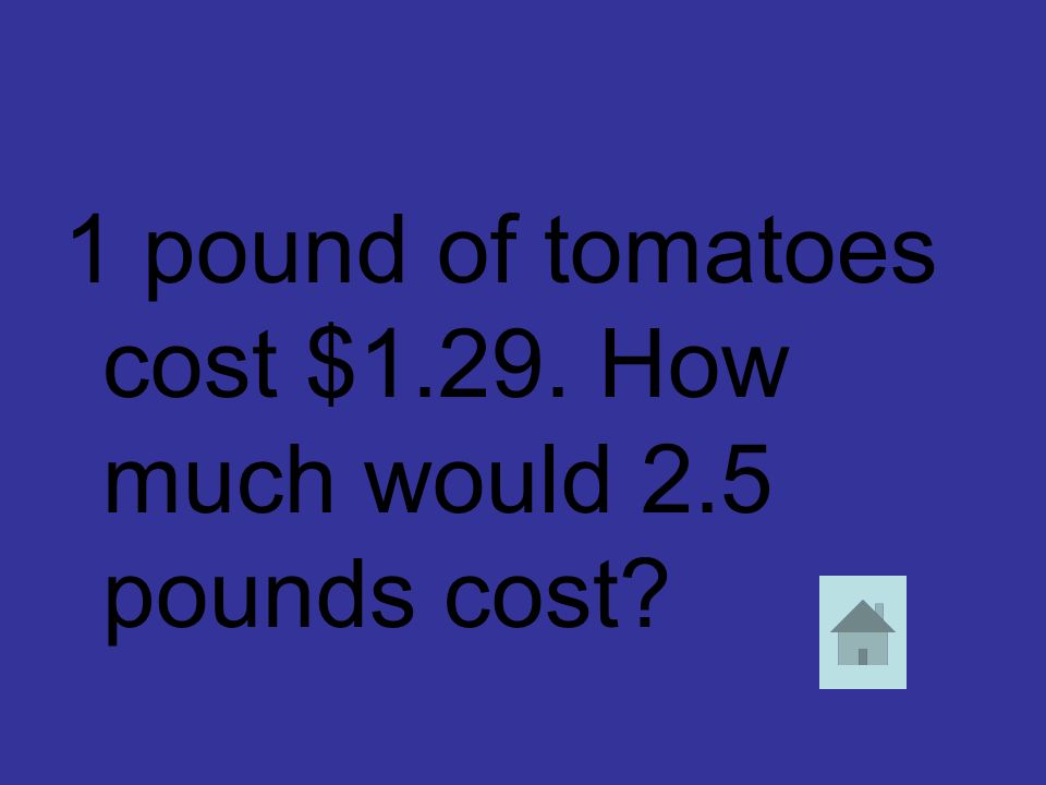1 pound of tomatoes cost $1.29. How much would 2.5 pounds cost?