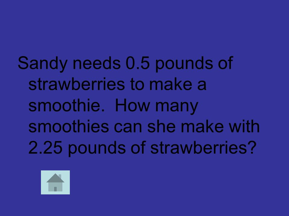 Sandy needs 0.5 pounds of strawberries to make a smoothie. How many smoothies can she make with 2.25 pounds of strawberries?