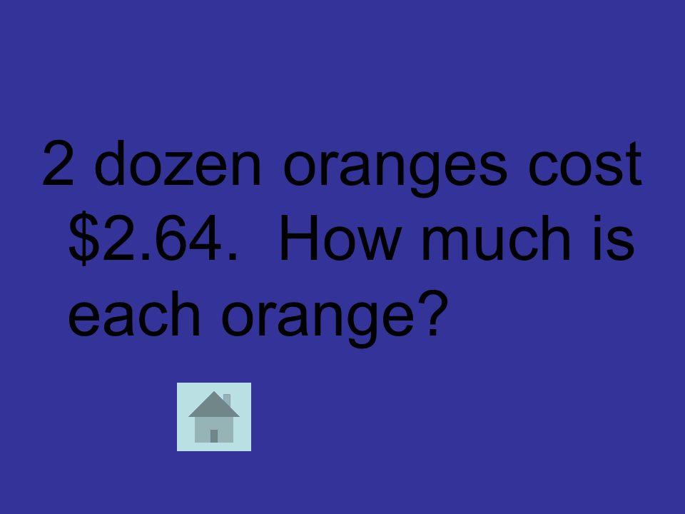 2 dozen oranges cost $2.64. How much is each orange?