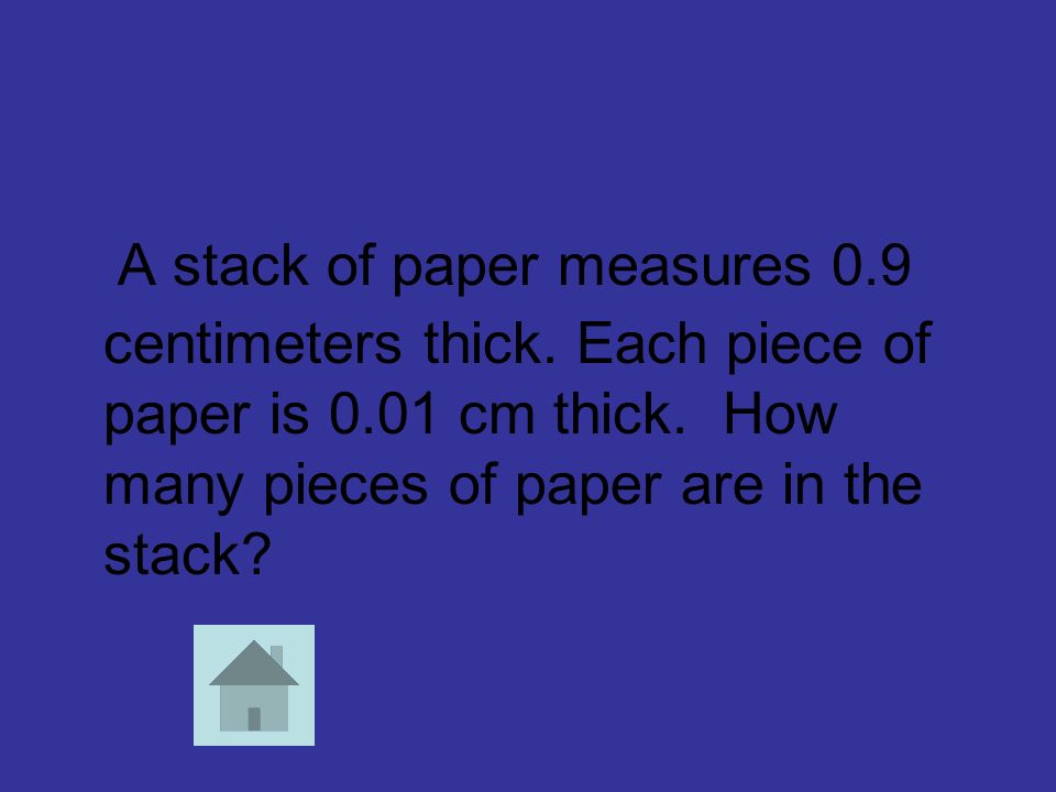 A stack of paper measures 0.9 centimeters thick. Each piece of paper is 0.01 cm thick. How many pieces of paper are in the stack?