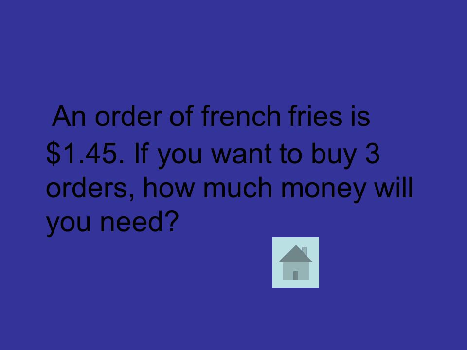 An order of french fries is $1.45. If you want to buy 3 orders, how much money will you need?