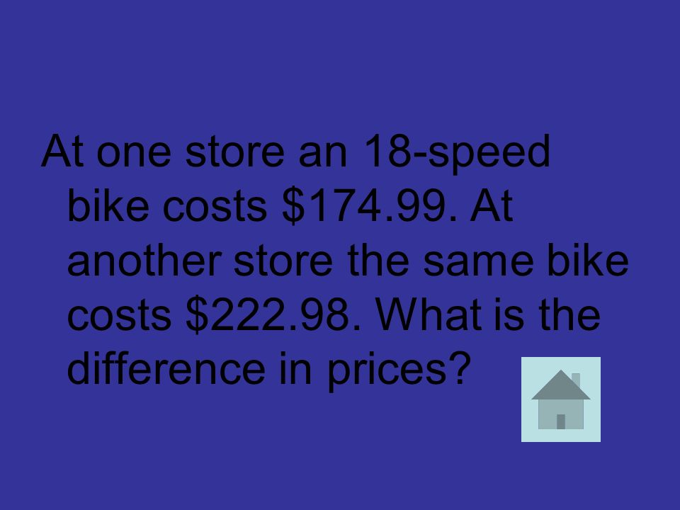 At one store an 18-speed bike costs $174.99. At another store the same bike costs $222.98. What is the difference in prices?