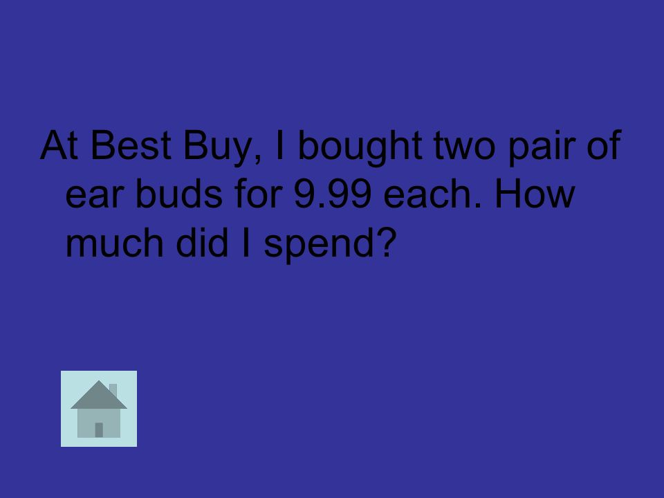 At Best Buy, I bought two pair of ear buds for 9.99 each. How much did I spend?