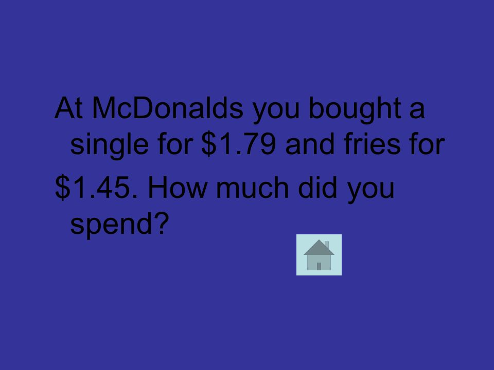 At McDonalds you bought a single for $1.79 and fries for $1.45. How much did you spend?