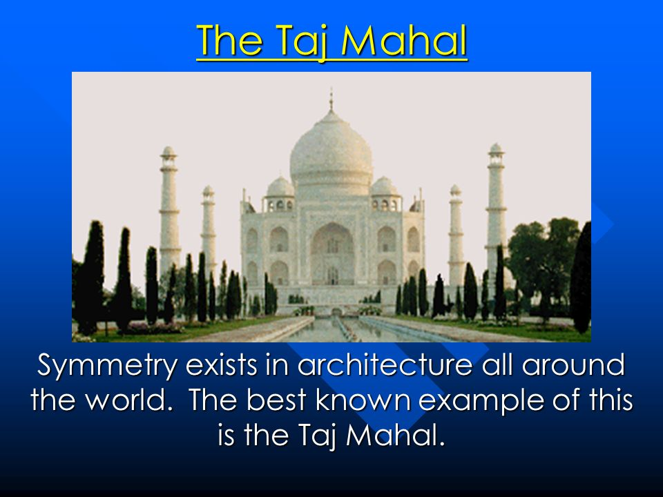 The Taj Mahal Symmetry exists in architecture all around the world.