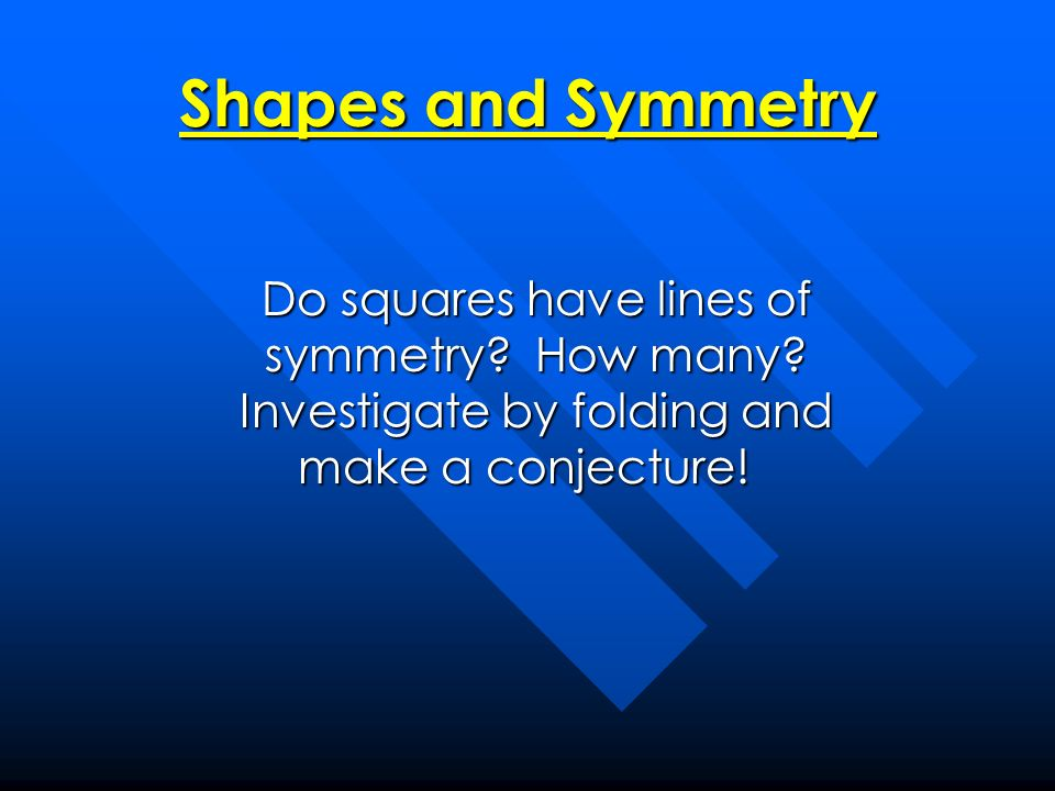 Shapes and Symmetry Do squares have lines of symmetry? How many? Investigate by folding and make a conjecture! Do squares have lines of symmetry? How