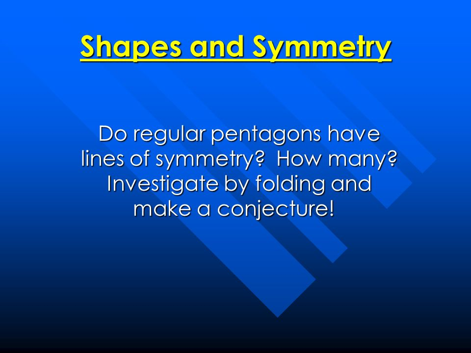 Shapes and Symmetry Do regular pentagons have lines of symmetry? How many? Investigate by folding and make a conjecture! Do regular pentagons have lin
