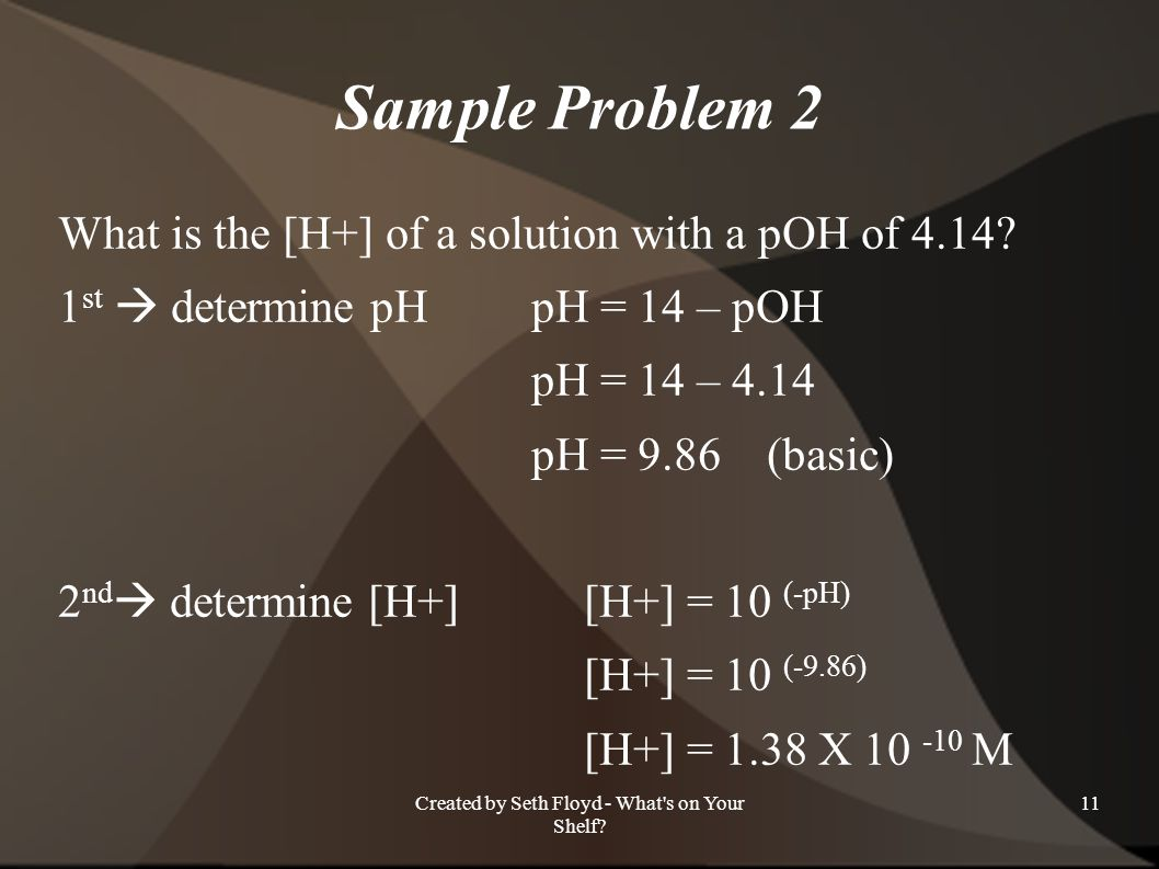 Sample Problem 2 What is the [H+] of a solution with a pOH of 4.14? 1 st determine pHpH = 14 – pOH pH = 14 – 4.14 pH = 9.86 (basic) 2 nd determine [H+
