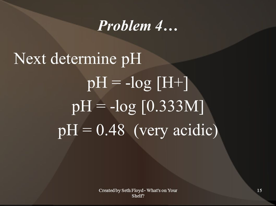 Problem 4… Next determine pH pH = -log [H+] pH = -log [0.333M] pH = 0.48 (very acidic) 15Created by Seth Floyd - What's on Your Shelf?