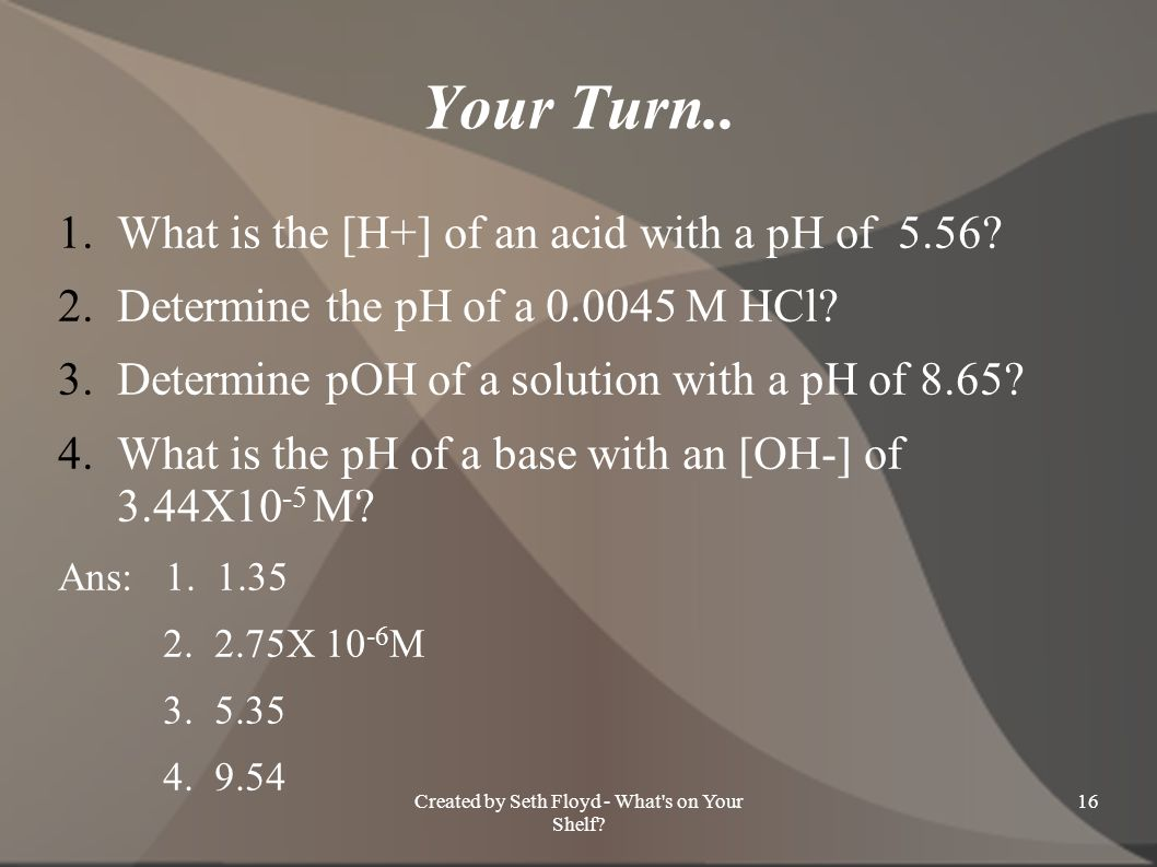Your Turn.. 1.What is the [H+] of an acid with a pH of 5.56? 2.Determine the pH of a 0.0045 M HCl? 3.Determine pOH of a solution with a pH of 8.65? 4.