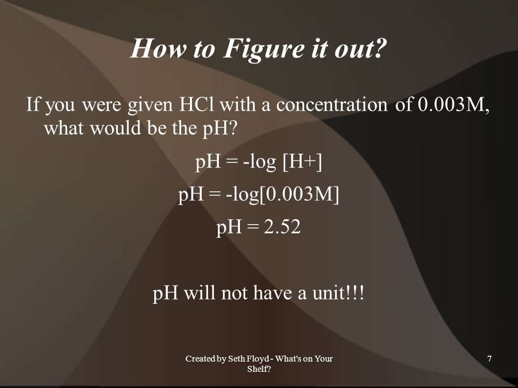 How to Figure it out? If you were given HCl with a concentration of 0.003M, what would be the pH? pH = -log [H+] pH = -log[0.003M] pH = 2.52 pH will n