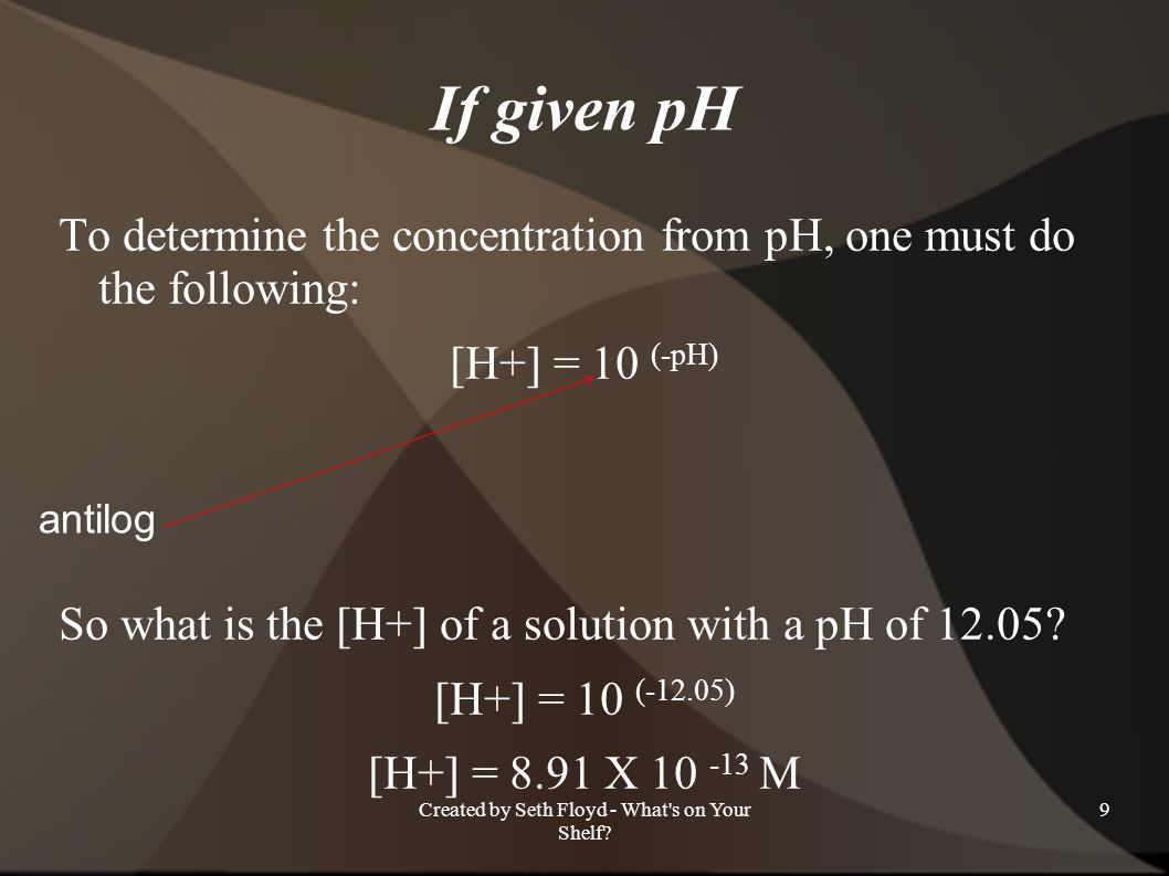If given pH To determine the concentration from pH, one must do the following: [H+] = 10 (-pH) So what is the [H+] of a solution with a pH of 12.05? [
