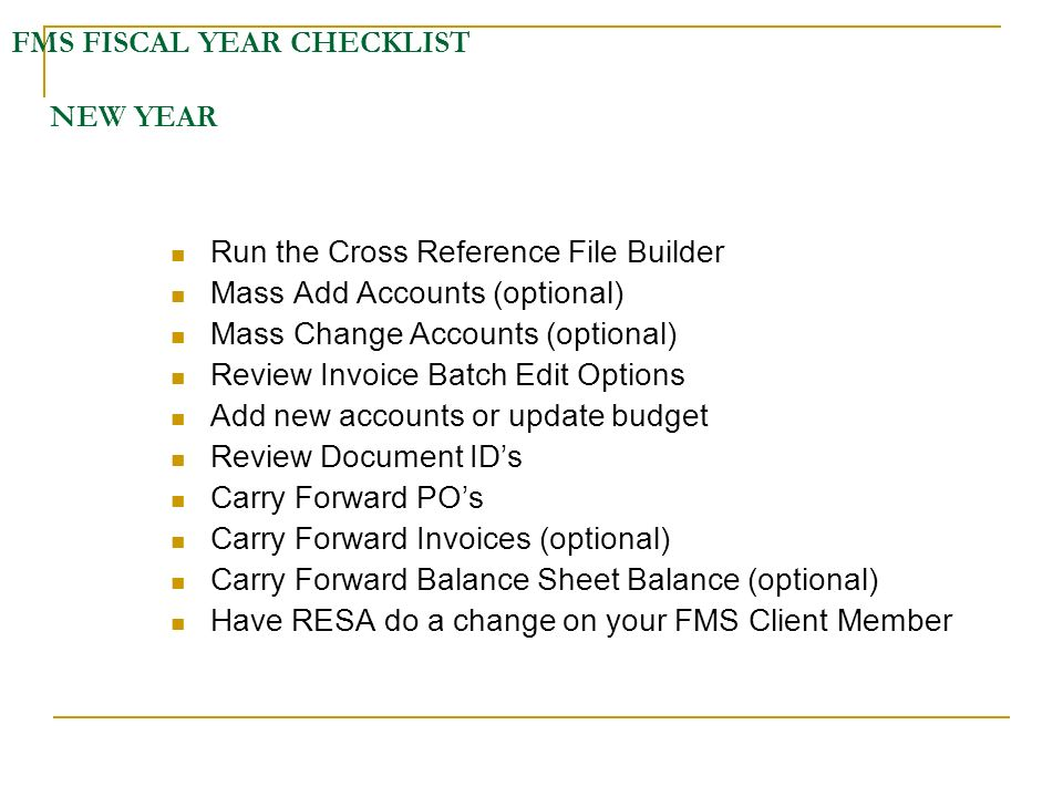 FMS FISCAL YEAR CHECKLIST NEW YEAR Run the Cross Reference File Builder Mass Add Accounts (optional) Mass Change Accounts (optional) Review Invoice Ba