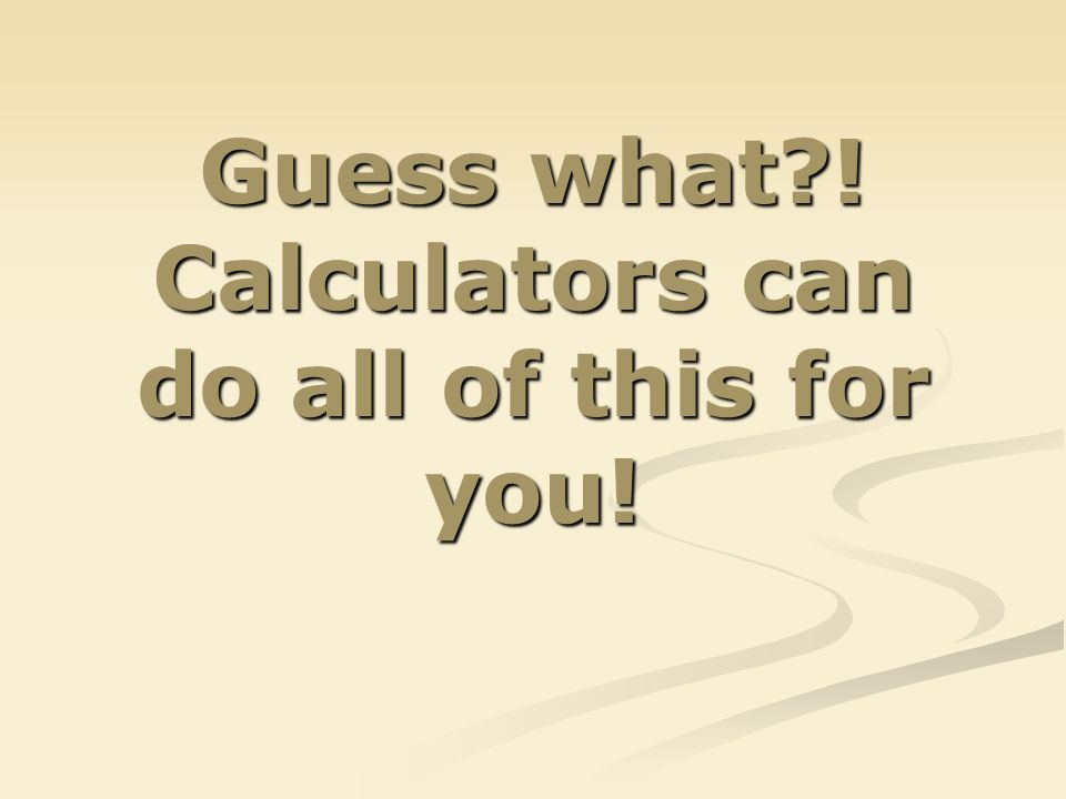 Guess what?! Calculators can do all of this for you!