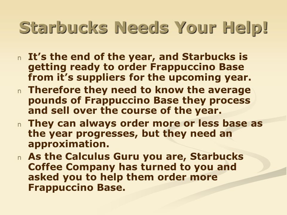 Starbucks Needs Your Help! n n Its the end of the year, and Starbucks is getting ready to order Frappuccino Base from its suppliers for the upcoming y