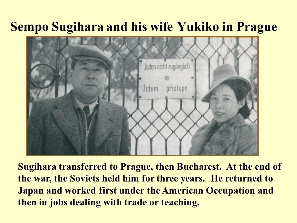 Sempo Sugihara and his wife Yukiko in Prague Sugihara transferred to Prague, then Bucharest. At the end of the war, the Soviets held him for three yea