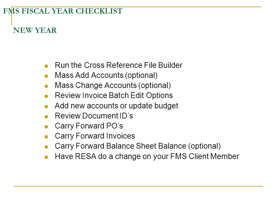FMS FISCAL YEAR CHECKLIST NEW YEAR Run the Cross Reference File Builder Mass Add Accounts (optional) Mass Change Accounts (optional) Review Invoice Batch Edit Options Add new accounts or update budget Review Document IDs Carry Forward POs Carry Forward Invoices Carry Forward Balance Sheet Balance (optional) Have RESA do a change on your FMS Client Member