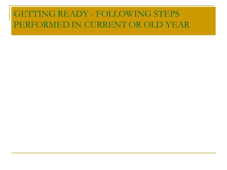 GETTING READY - FOLLOWING STEPS PERFORMED IN CURRENT OR OLD YEAR