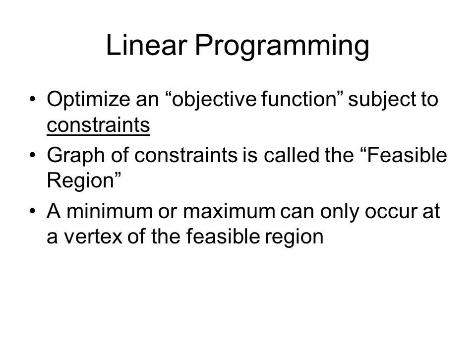 Linear Programming Optimize an objective function subject to constraints Graph of constraints is called the Feasible Region A minimum or maximum can only occur at a vertex of the feasible region