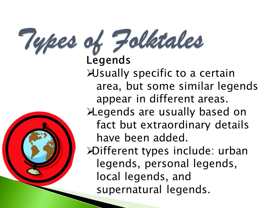 Types of Folktales Legends Usually specific to a certain area, but some similar legends appear in different areas.