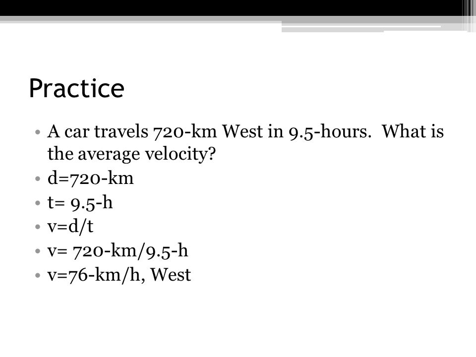 Practice A car travels 720-km West in 9.5-hours. What is the average velocity? d=720-km t= 9.5-h v=d/t v= 720-km/9.5-h v=76-km/h, West