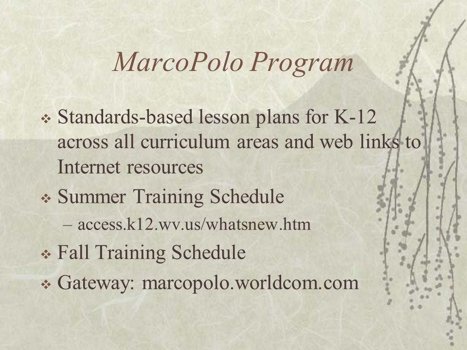 MarcoPolo Program Standards-based lesson plans for K-12 across all curriculum areas and web links to Internet resources Summer Training Schedule –access.k12.wv.us/whatsnew.htm Fall Training Schedule Gateway: marcopolo.worldcom.com