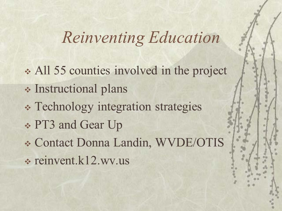 Reinventing Education All 55 counties involved in the project Instructional plans Technology integration strategies PT3 and Gear Up Contact Donna Landin, WVDE/OTIS reinvent.k12.wv.us