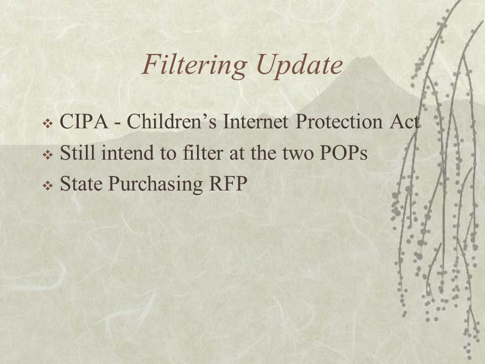 Filtering Update CIPA - Childrens Internet Protection Act Still intend to filter at the two POPs State Purchasing RFP