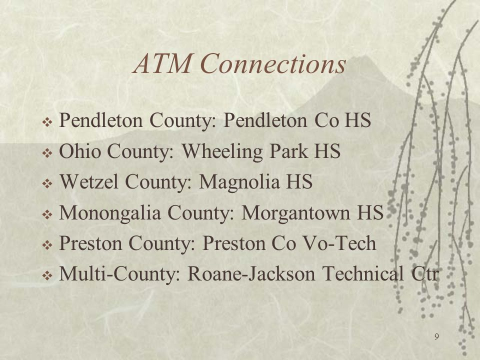 9 ATM Connections Pendleton County: Pendleton Co HS Ohio County: Wheeling Park HS Wetzel County: Magnolia HS Monongalia County: Morgantown HS Preston County: Preston Co Vo-Tech Multi-County: Roane-Jackson Technical Ctr