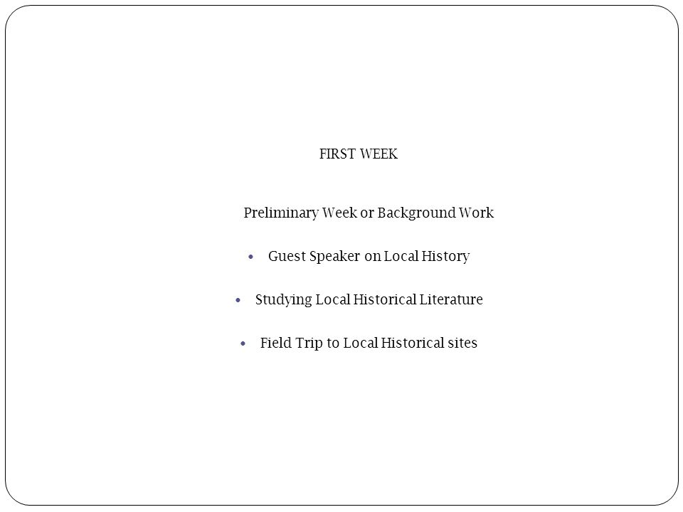 FIRST WEEK Preliminary Week or Background Work Guest Speaker on Local History Studying Local Historical Literature Field Trip to Local Historical sites
