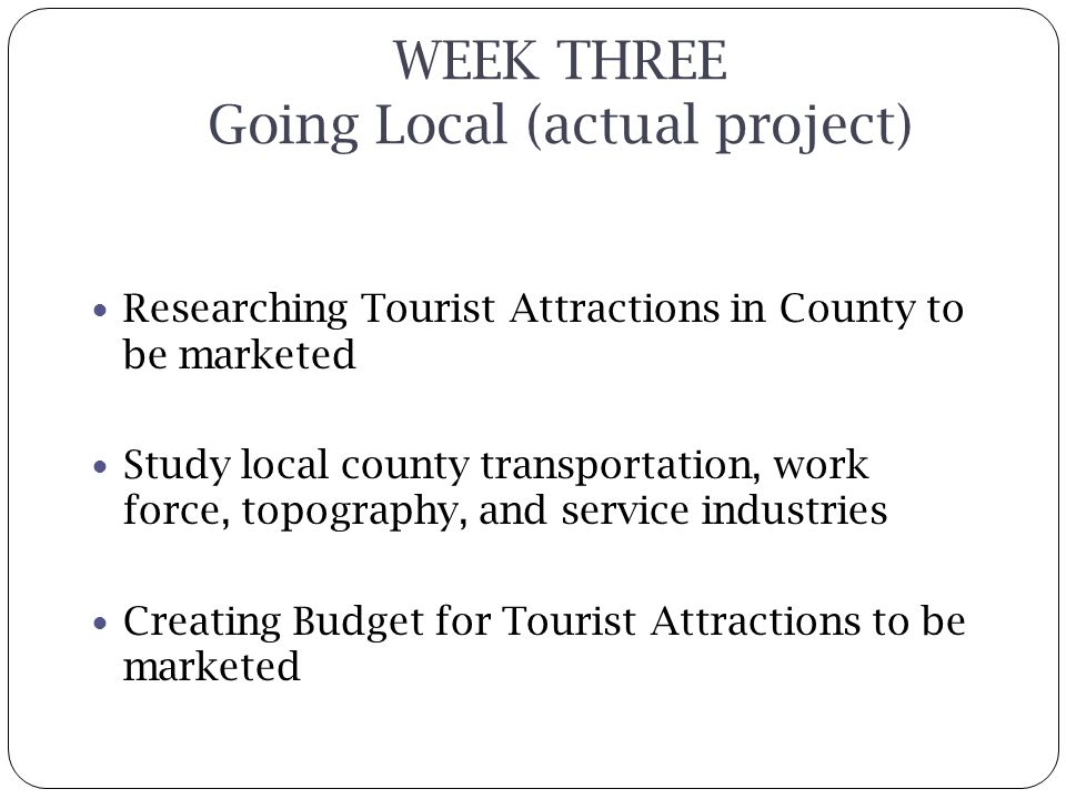 WEEK THREE Going Local (actual project) Researching Tourist Attractions in County to be marketed Study local county transportation, work force, topography, and service industries Creating Budget for Tourist Attractions to be marketed