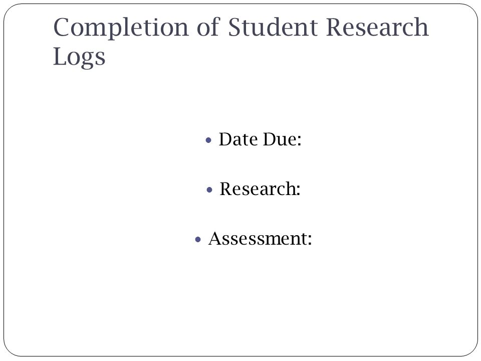 Completion of Student Research Logs Date Due: Research: Assessment: