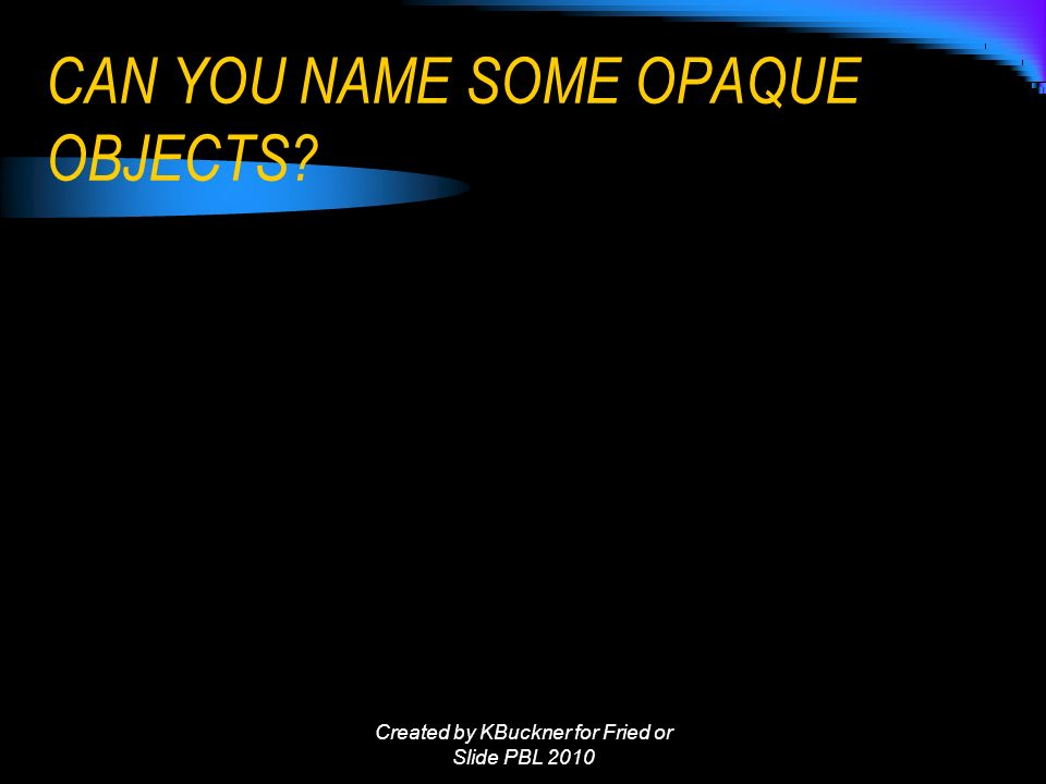 CAN YOU NAME SOME OPAQUE OBJECTS Created by KBuckner for Fried or Slide PBL 2010