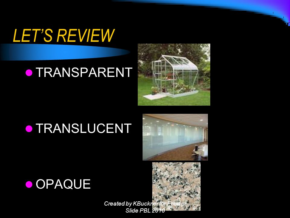 LETS REVIEW TRANSPARENT TRANSLUCENT OPAQUE Created by KBuckner for Fried or Slide PBL 2010