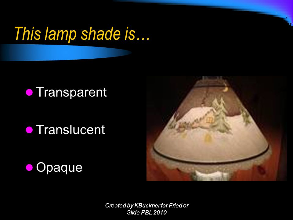 This lamp shade is… Transparent Translucent Opaque Created by KBuckner for Fried or Slide PBL 2010