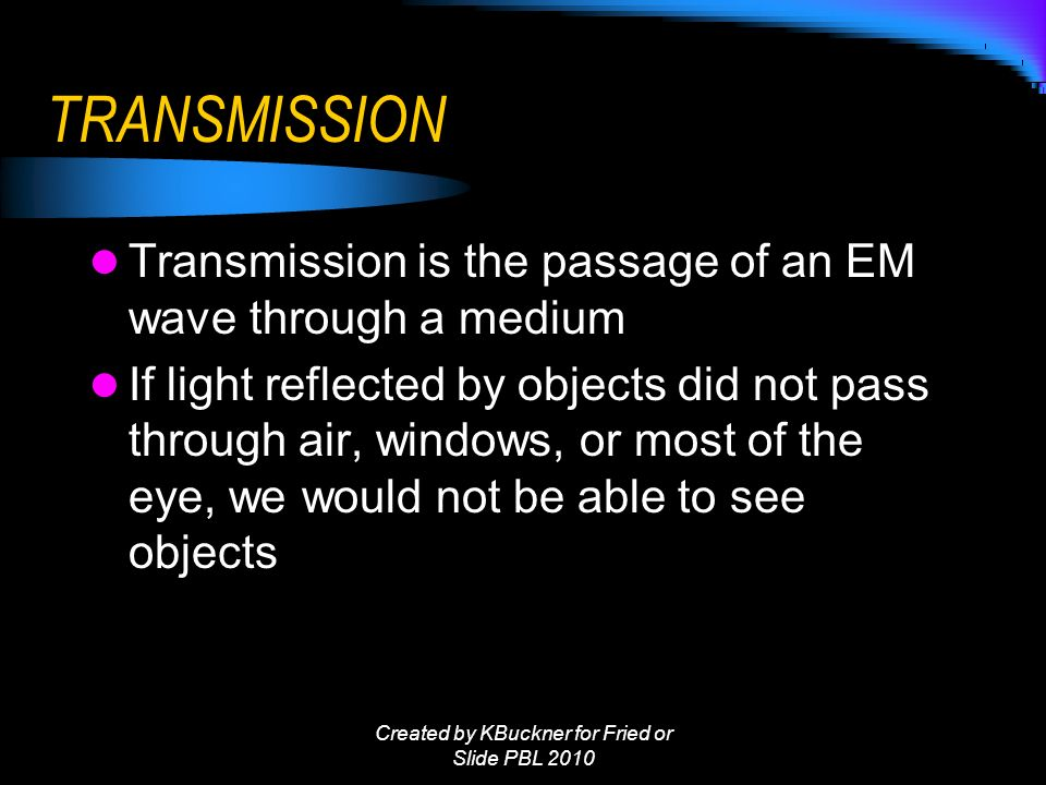 TRANSMISSION Transmission is the passage of an EM wave through a medium If light reflected by objects did not pass through air, windows, or most of the eye, we would not be able to see objects Created by KBuckner for Fried or Slide PBL 2010