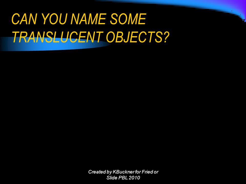 CAN YOU NAME SOME TRANSLUCENT OBJECTS Created by KBuckner for Fried or Slide PBL 2010