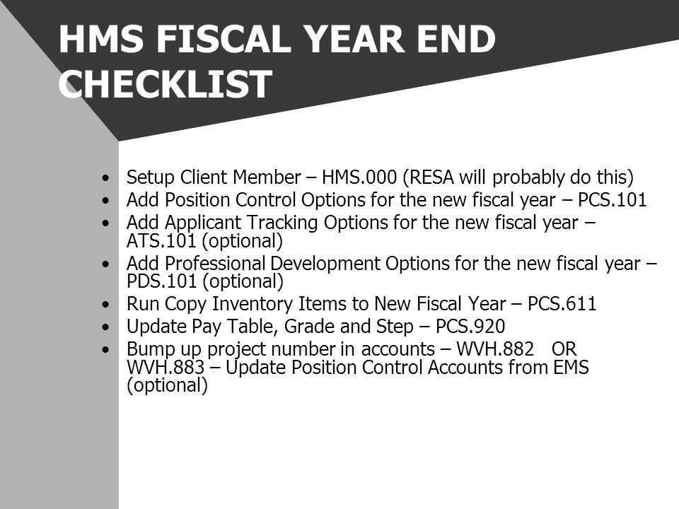 HMS FISCAL YEAR END CHECKLIST Setup Client Member – HMS.000 (RESA will probably do this) Add Position Control Options for the new fiscal year – PCS.10