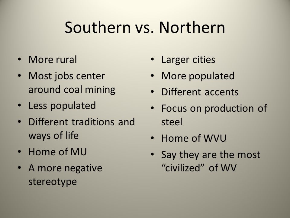 Southern vs. Northern More rural Most jobs center around coal mining Less populated Different traditions and ways of life Home of MU A more negative s